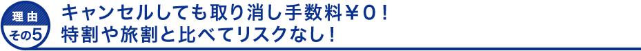 理由その5 キャンセルしても取り消し手数料¥0!特割や旅割と比べてリスクなし!