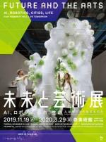 未来と芸術展:AI、ロボット、都市、生命-人は明日どう生きるのか【森美術館(六本木ヒルズ森タワー53階)】<2019年11月19日(火)〜2020年3月29日(日)>